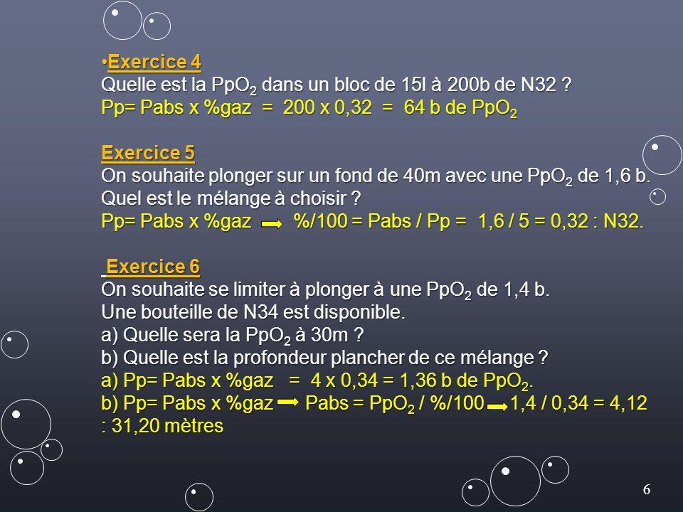 6 Exercice 4Exercice 4 Quelle est la PpO 2 dans un bloc de 15l à 200b de N32 ? Pp= Pabs x %gaz = 200 x 0,32 = 64 b de PpO 2 Exercice 5 On souhaite plo