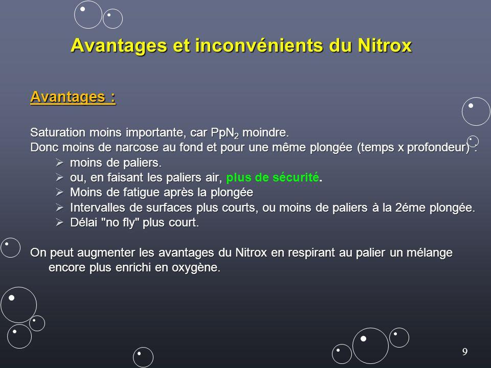 9 Avantages et inconvénients du Nitrox Avantages : Saturation moins importante, car PpN 2 moindre. Donc moins de narcose au fond et pour une même plon