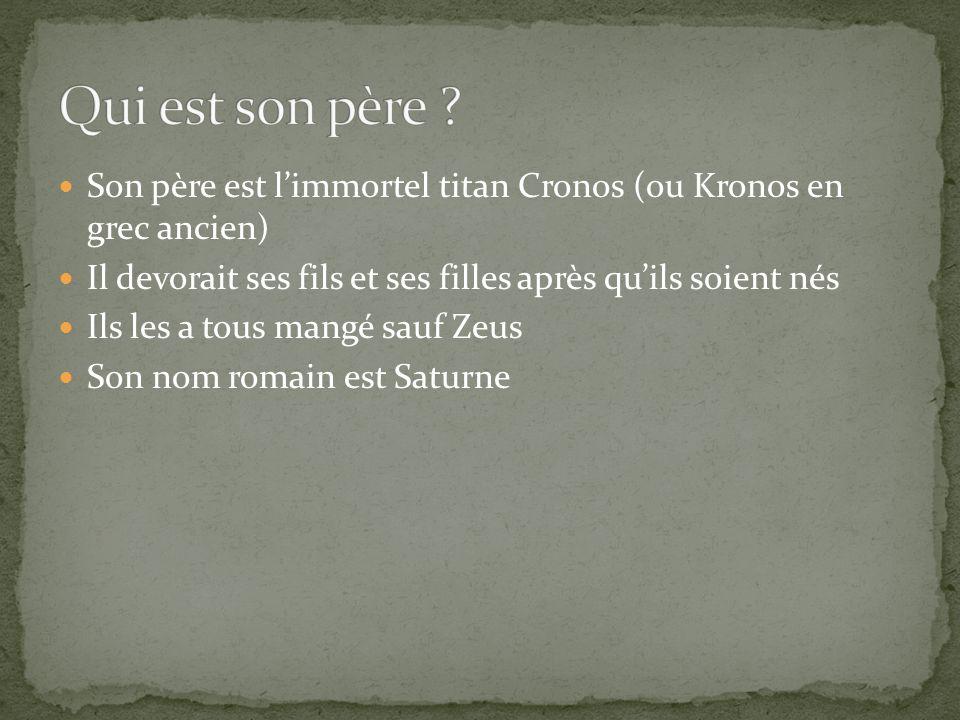 Son père est l'immortel titan Cronos (ou Kronos en grec ancien) Il devorait ses fils et ses filles après qu'ils soient nés Ils les a tous mangé sauf Zeus Son nom romain est Saturne