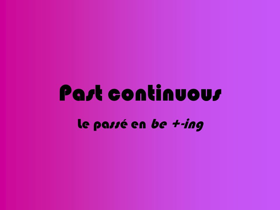 Past continuous Le passé en be +-ing