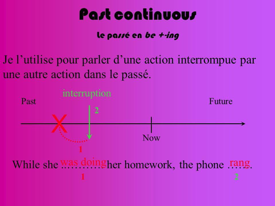 Past continuous Le passé en be +-ing Now FuturePast X Je l'utilise pour parler d'une action interrompue par une autre action dans le passé.