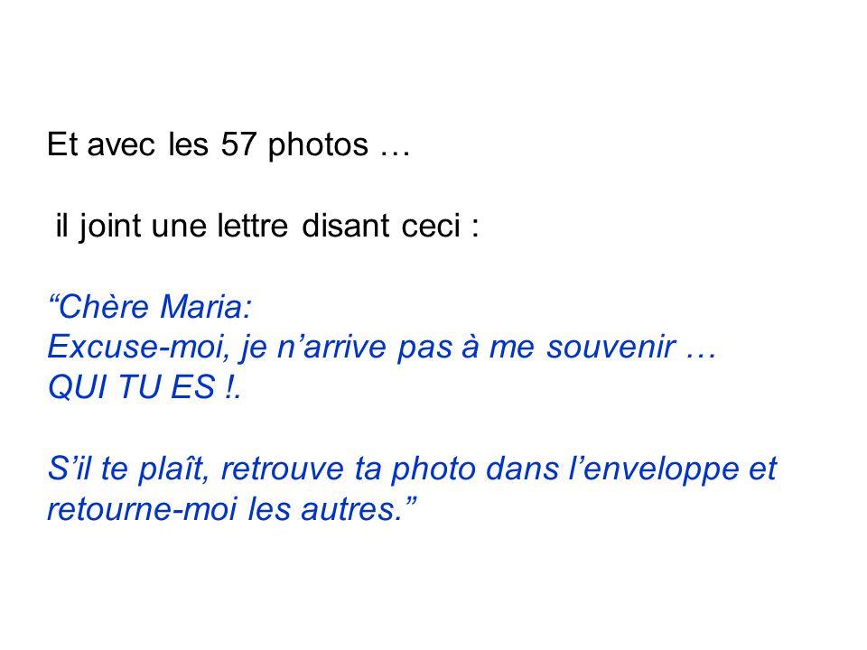 Et avec les 57 photos … il joint une lettre disant ceci : Chère Maria: Excuse-moi, je n'arrive pas à me souvenir … QUI TU ES !.