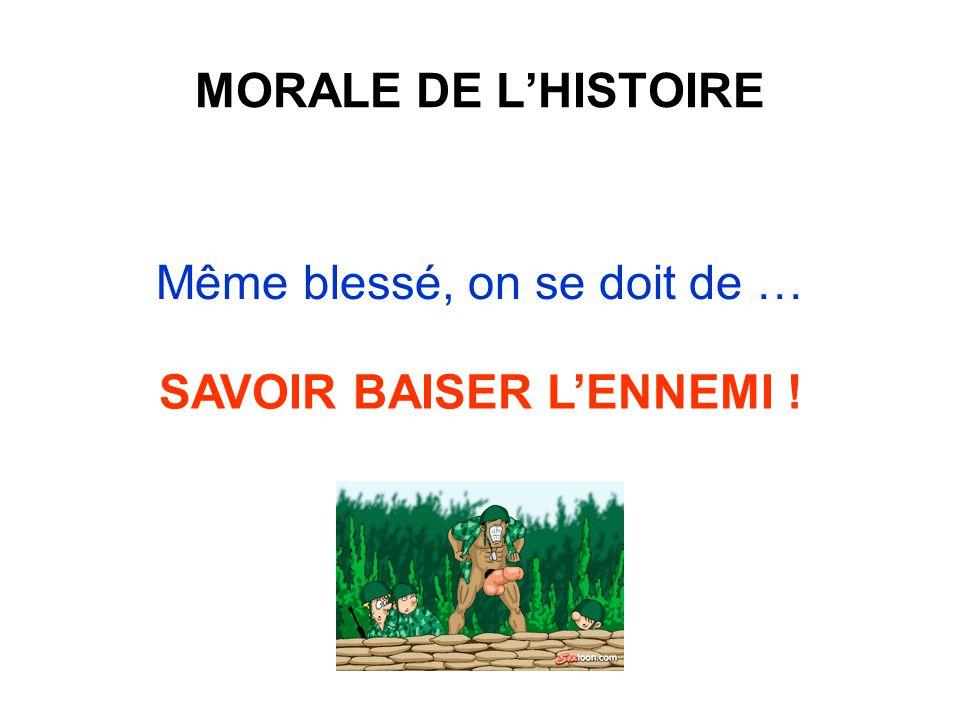 MORALE DE L'HISTOIRE Même blessé, on se doit de … SAVOIR BAISER L'ENNEMI !