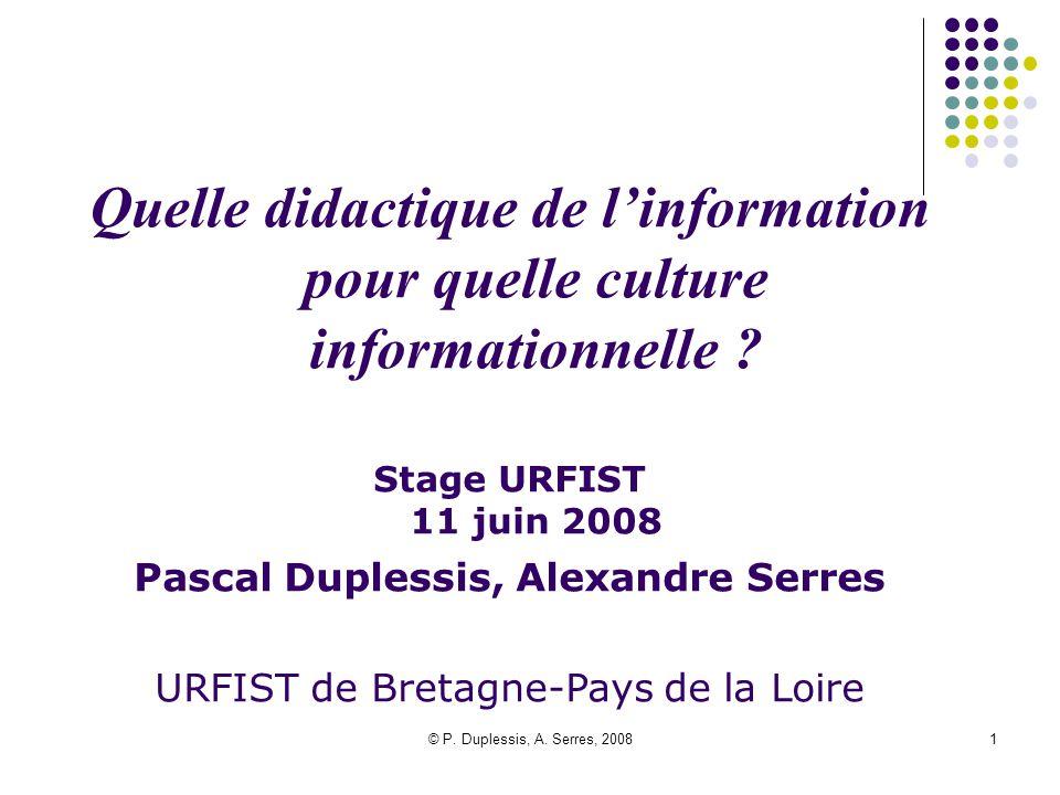 © P. Duplessis, A. Serres, 20081 Quelle didactique de l'information pour quelle culture informationnelle ? Stage URFIST 11 juin 2008 Pascal Duplessis,