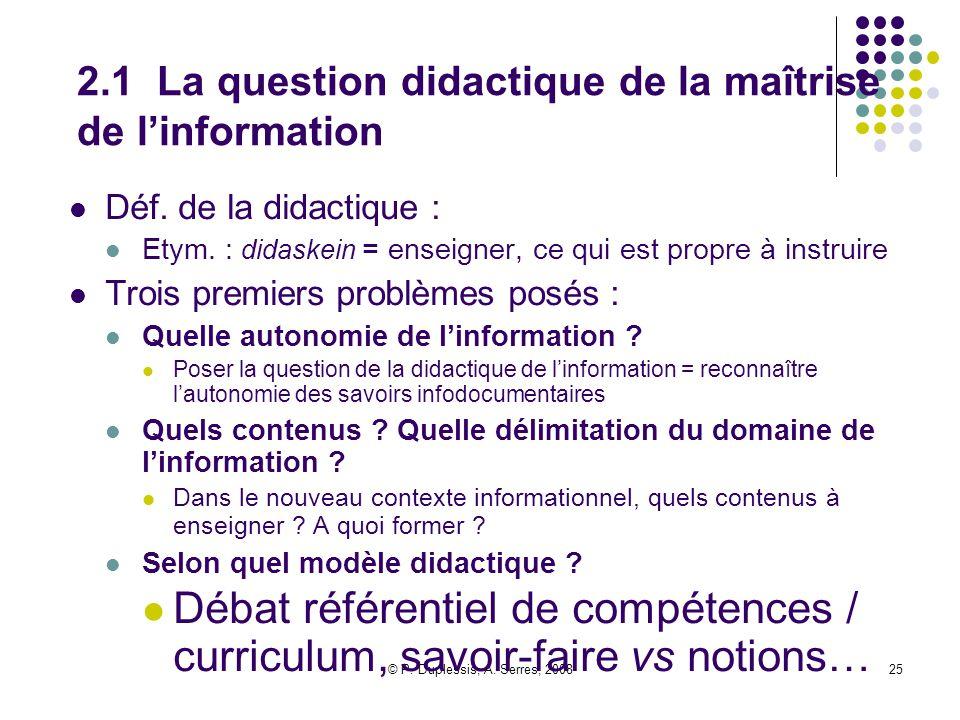 © P. Duplessis, A. Serres, 200825 2.1 La question didactique de la maîtrise de l'information Déf. de la didactique : Etym. : didaskein = enseigner, ce