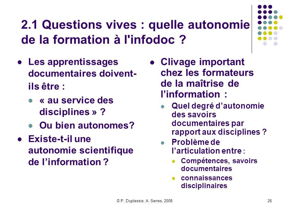 © P. Duplessis, A. Serres, 200826 2.1 Questions vives : quelle autonomie de la formation à l'infodoc ? Les apprentissages documentaires doivent- ils ê