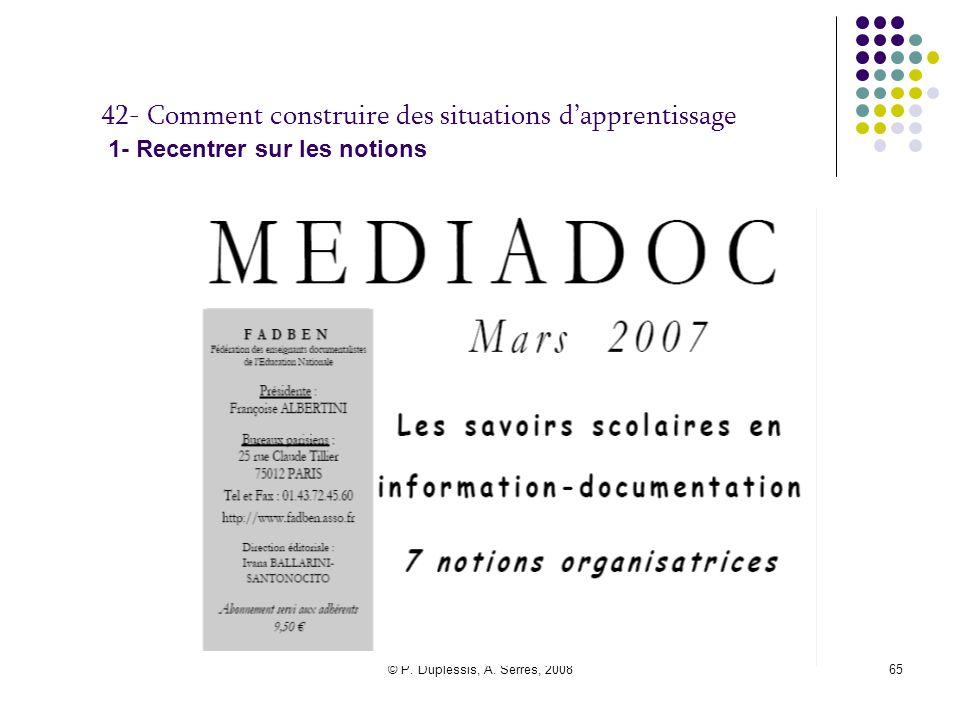 © P. Duplessis, A. Serres, 200865 42- Comment construire des situations d'apprentissage 1- Recentrer sur les notions