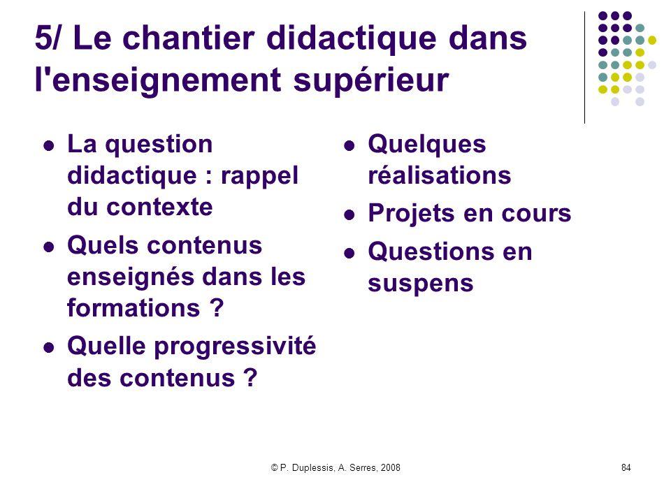 © P. Duplessis, A. Serres, 200884 5/ Le chantier didactique dans l'enseignement supérieur La question didactique : rappel du contexte Quels contenus e