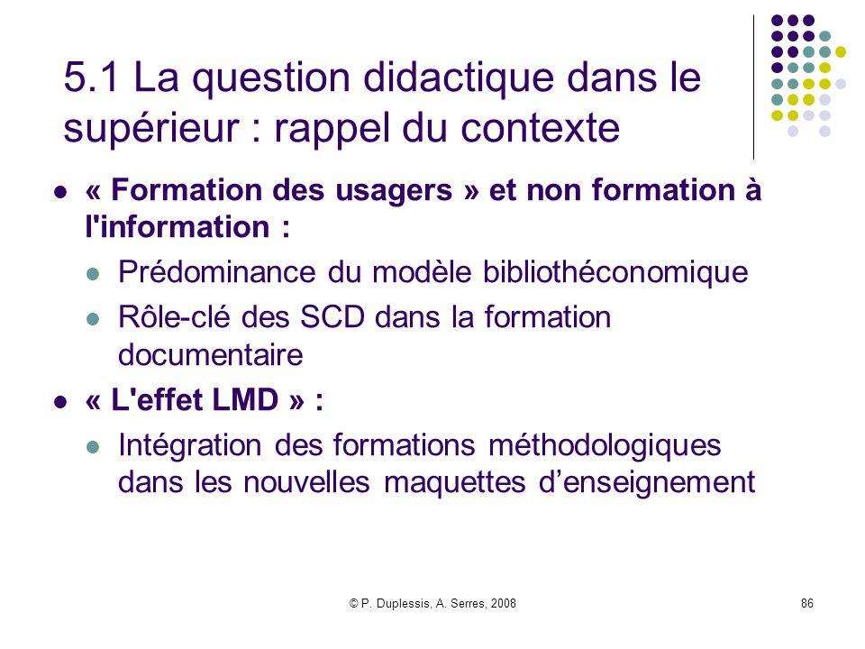 © P. Duplessis, A. Serres, 200886 5.1 La question didactique dans le supérieur : rappel du contexte « Formation des usagers » et non formation à l'inf