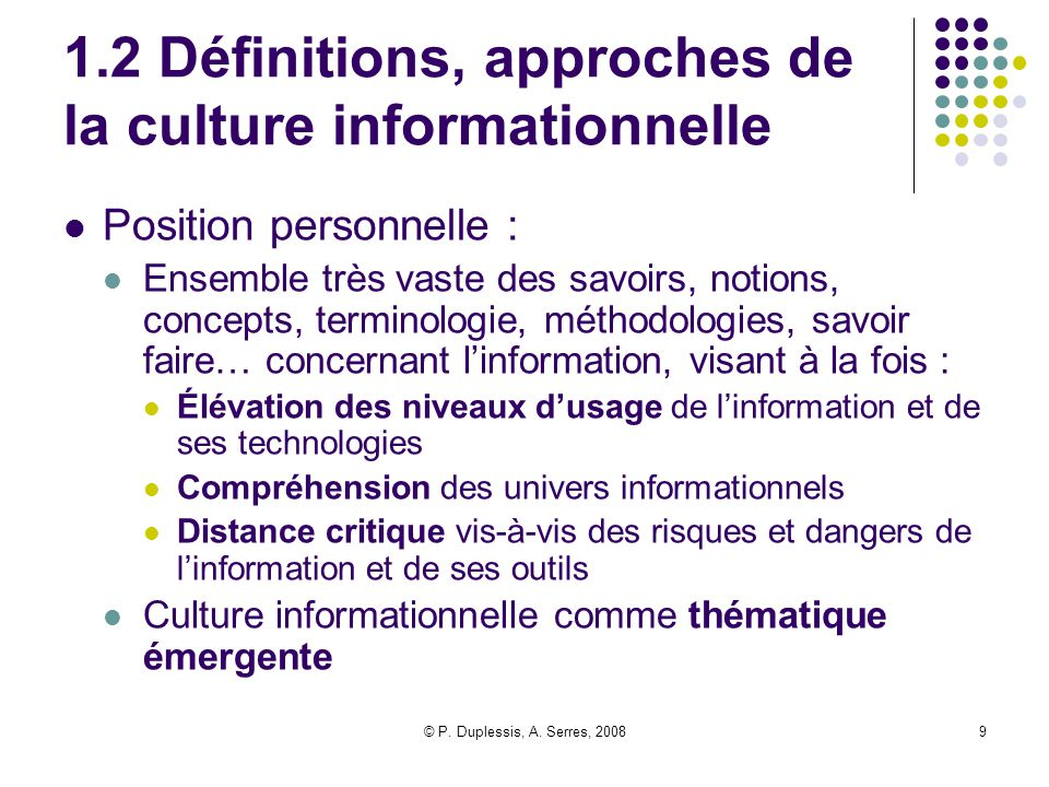 © P. Duplessis, A. Serres, 20089 1.2 Définitions, approches de la culture informationnelle Position personnelle : Ensemble très vaste des savoirs, not