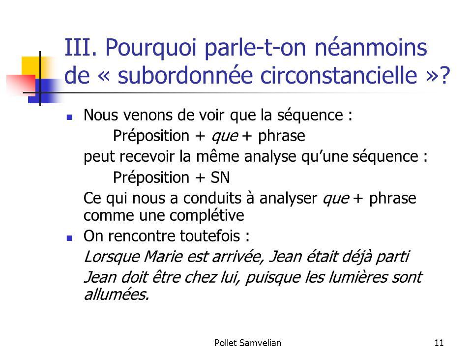 Pollet Samvelian11 III. Pourquoi parle-t-on néanmoins de « subordonnée circonstancielle »? Nous venons de voir que la séquence : Préposition + que + p
