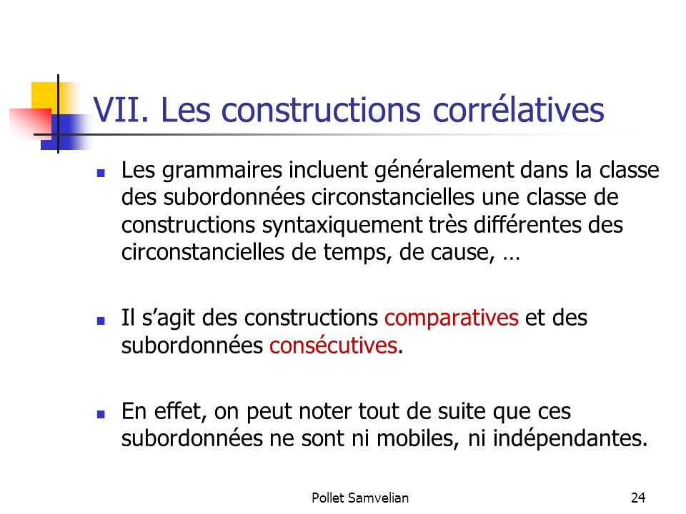 Pollet Samvelian24 VII. Les constructions corrélatives Les grammaires incluent généralement dans la classe des subordonnées circonstancielles une clas