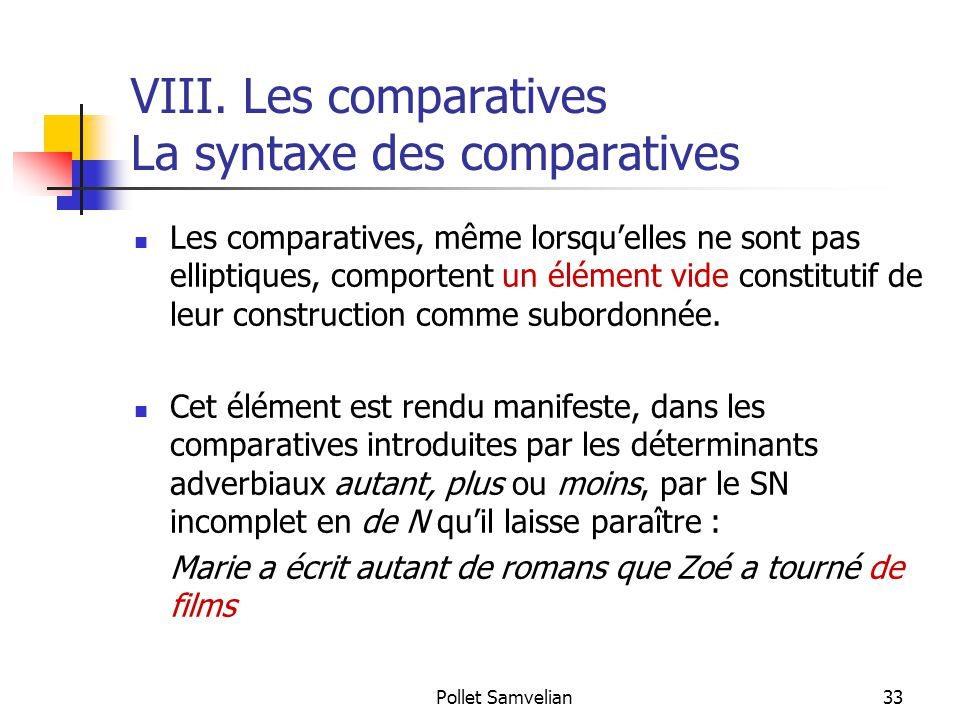 Pollet Samvelian33 VIII. Les comparatives La syntaxe des comparatives Les comparatives, même lorsqu'elles ne sont pas elliptiques, comportent un éléme