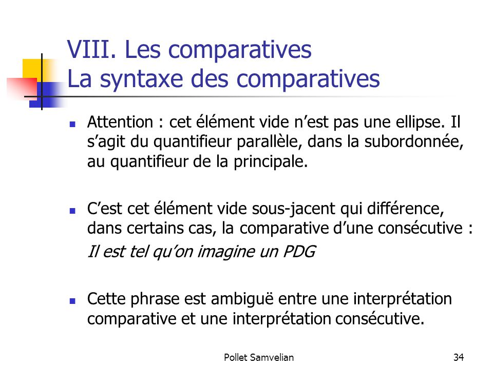 Pollet Samvelian34 VIII. Les comparatives La syntaxe des comparatives Attention : cet élément vide n'est pas une ellipse. Il s'agit du quantifieur par
