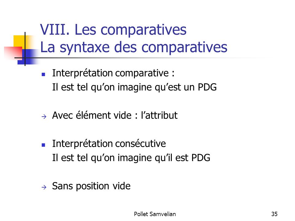 Pollet Samvelian35 VIII. Les comparatives La syntaxe des comparatives Interprétation comparative : Il est tel qu'on imagine qu'est un PDG  Avec éléme