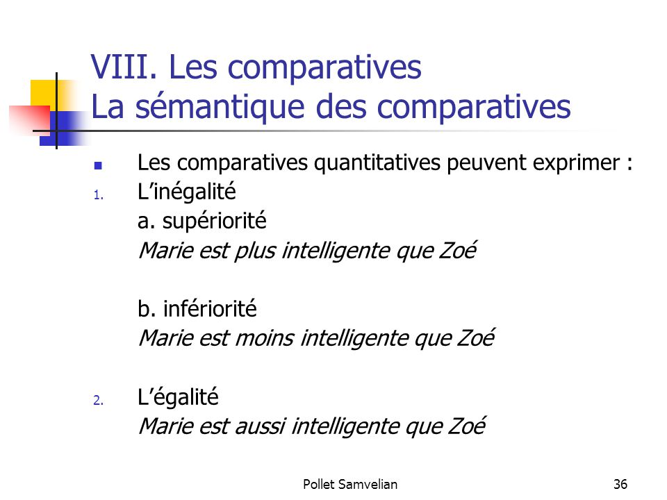 Pollet Samvelian36 VIII. Les comparatives La sémantique des comparatives Les comparatives quantitatives peuvent exprimer : 1. L'inégalité a. supériori