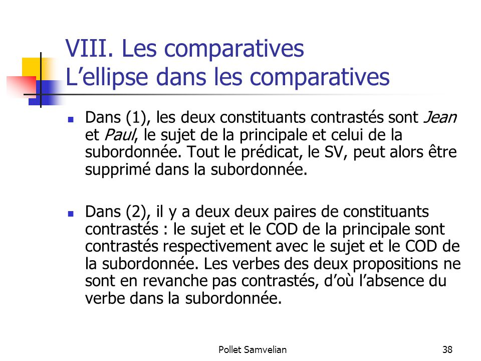 Pollet Samvelian38 VIII. Les comparatives L'ellipse dans les comparatives Dans (1), les deux constituants contrastés sont Jean et Paul, le sujet de la