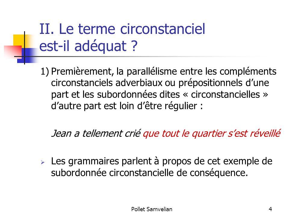 Pollet Samvelian4 II. Le terme circonstanciel est-il adéquat ? 1)Premièrement, la parallélisme entre les compléments circonstanciels adverbiaux ou pré