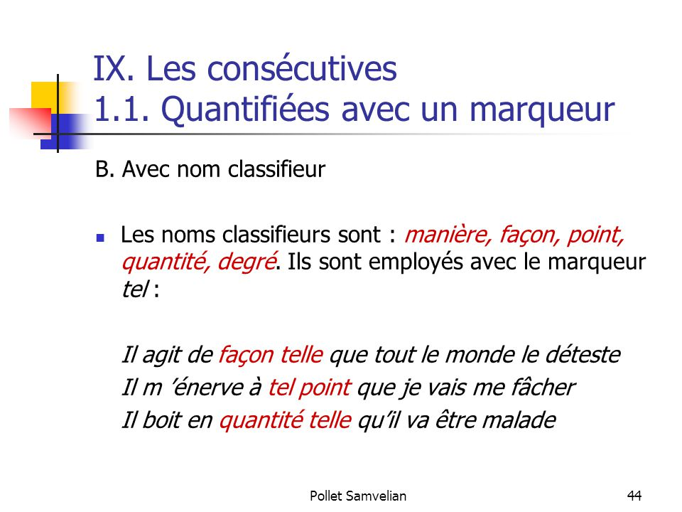 Pollet Samvelian44 IX. Les consécutives 1.1. Quantifiées avec un marqueur B. Avec nom classifieur Les noms classifieurs sont : manière, façon, point,