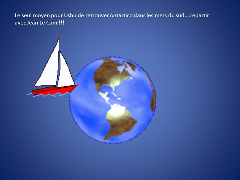 Le seul moyen pour Ushu de retrouver Antartico dans les mers du sud….repartir avec Jean Le Cam !!!