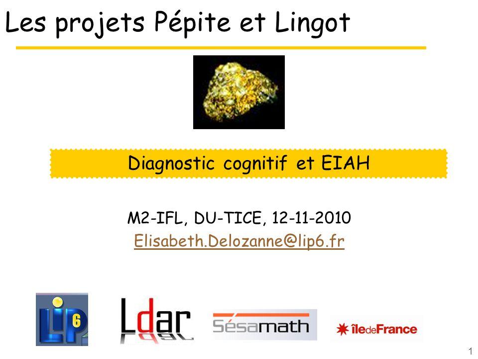 1 Les projets Pépite et Lingot M2-IFL, DU-TICE, 12-11-2010 Elisabeth.Delozanne@lip6.fr Diagnostic cognitif et EIAH