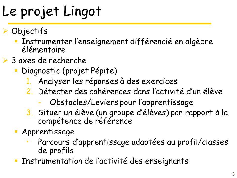 3 Le projet Lingot  Objectifs  Instrumenter l'enseignement différencié en algèbre élémentaire  3 axes de recherche  Diagnostic (projet Pépite) 1.Analyser les réponses à des exercices 2.Détecter des cohérences dans l'activité d'un élève -Obstacles/Leviers pour l'apprentissage 3.Situer un élève (un groupe d'élèves) par rapport à la compétence de référence  Apprentissage Parcours d'apprentissage adaptées au profil/classes de profils  Instrumentation de l'activité des enseignants