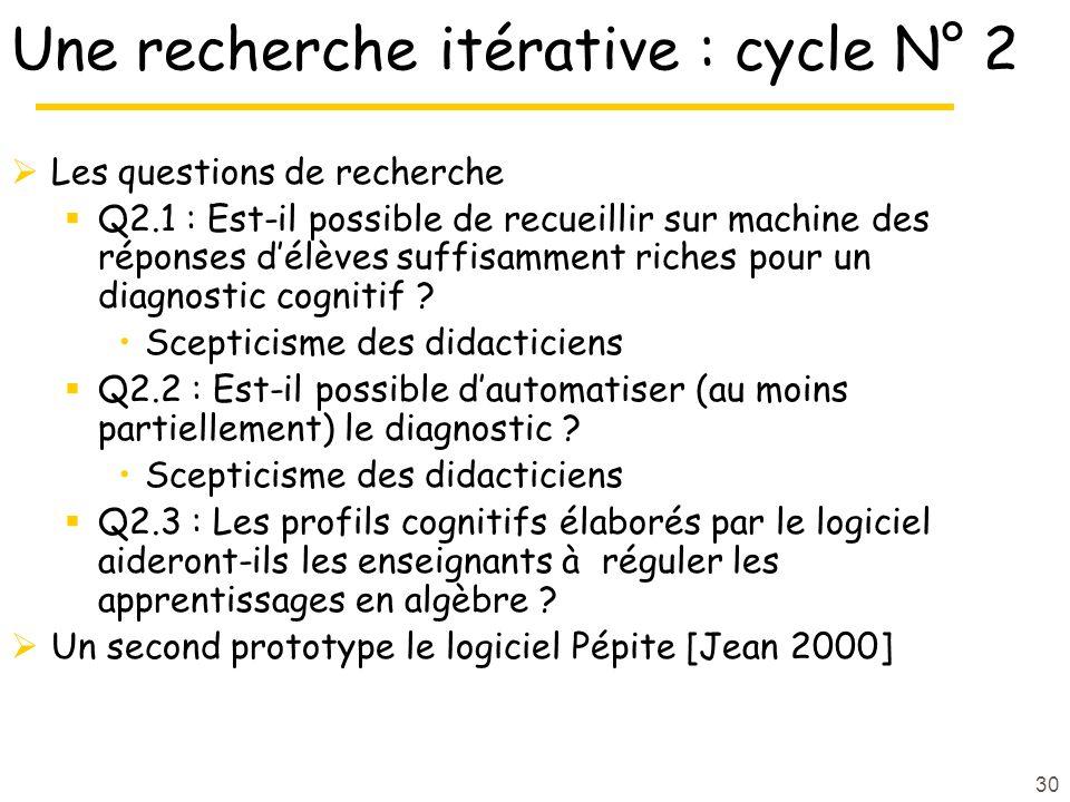 30 Une recherche itérative : cycle N° 2  Les questions de recherche  Q2.1 : Est-il possible de recueillir sur machine des réponses d'élèves suffisamment riches pour un diagnostic cognitif .