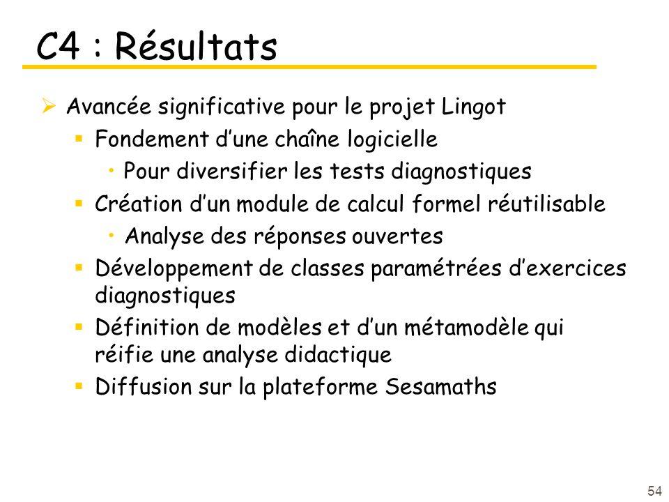 C4 : Résultats  Avancée significative pour le projet Lingot  Fondement d'une chaîne logicielle Pour diversifier les tests diagnostiques  Création d'un module de calcul formel réutilisable Analyse des réponses ouvertes  Développement de classes paramétrées d'exercices diagnostiques  Définition de modèles et d'un métamodèle qui réifie une analyse didactique  Diffusion sur la plateforme Sesamaths 54
