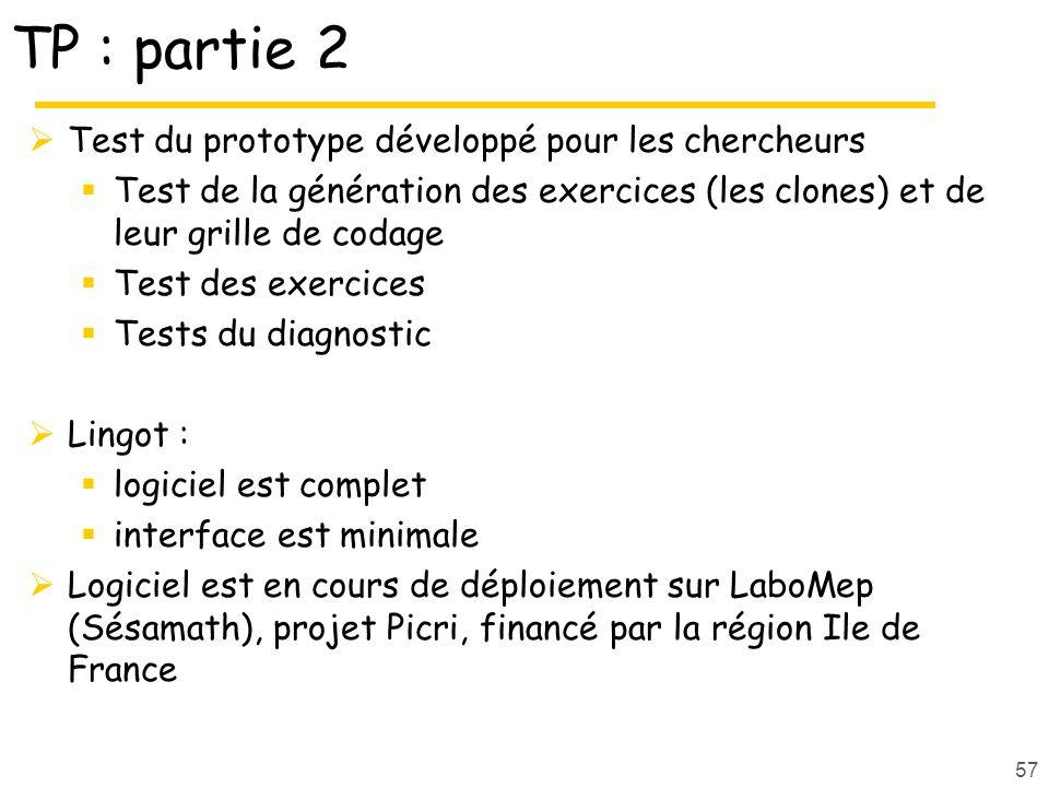 TP : partie 2  Test du prototype développé pour les chercheurs  Test de la génération des exercices (les clones) et de leur grille de codage  Test des exercices  Tests du diagnostic  Lingot :  logiciel est complet  interface est minimale  Logiciel est en cours de déploiement sur LaboMep (Sésamath), projet Picri, financé par la région Ile de France 57