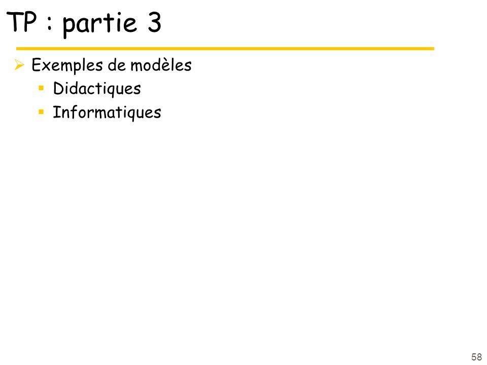 TP : partie 3  Exemples de modèles  Didactiques  Informatiques 58