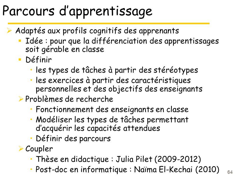 Parcours d'apprentissage  Adaptés aux profils cognitifs des apprenants  Idée : pour que la différenciation des apprentissages soit gérable en classe  Définir les types de tâches à partir des stéréotypes les exercices à partir des caractéristiques personnelles et des objectifs des enseignants  Problèmes de recherche Fonctionnement des enseignants en classe Modéliser les types de tâches permettant d'acquérir les capacités attendues Définir des parcours  Coupler Thèse en didactique : Julia Pilet (2009-2012) Post-doc en informatique : Naïma El-Kechai (2010) 64