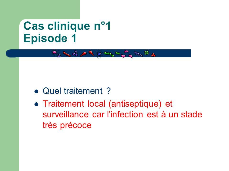 Cas clinique n°1 Episode 1 Quel traitement ? Traitement local (antiseptique) et surveillance car l'infection est à un stade très précoce