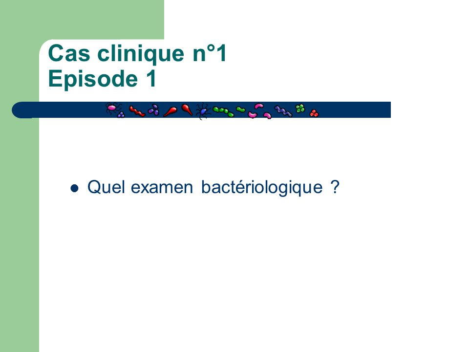 Cas clinique n°1 Episode 1 Quel examen bactériologique ?
