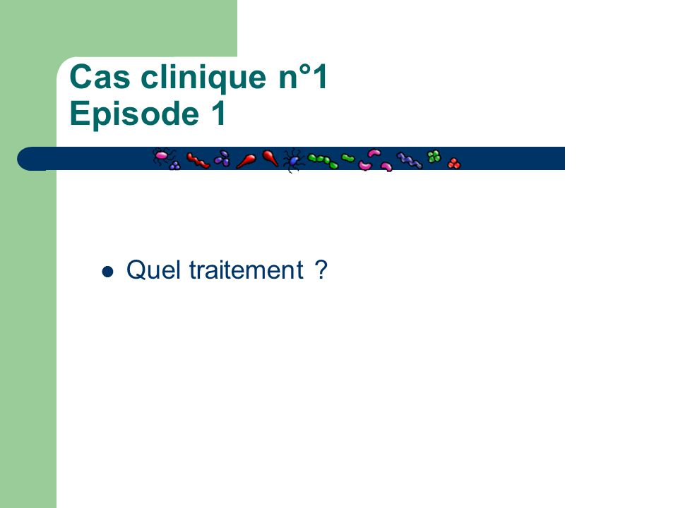 Cas clinique n°1 Episode 1 Quel traitement ?