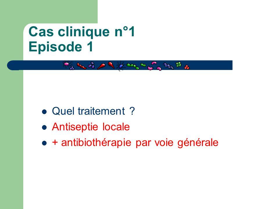 Cas clinique n°1 Episode 1 Quel traitement ? Antiseptie locale + antibiothérapie par voie générale