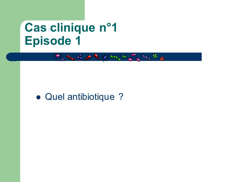 Cas clinique n°1 Episode 1 Quel antibiotique ?