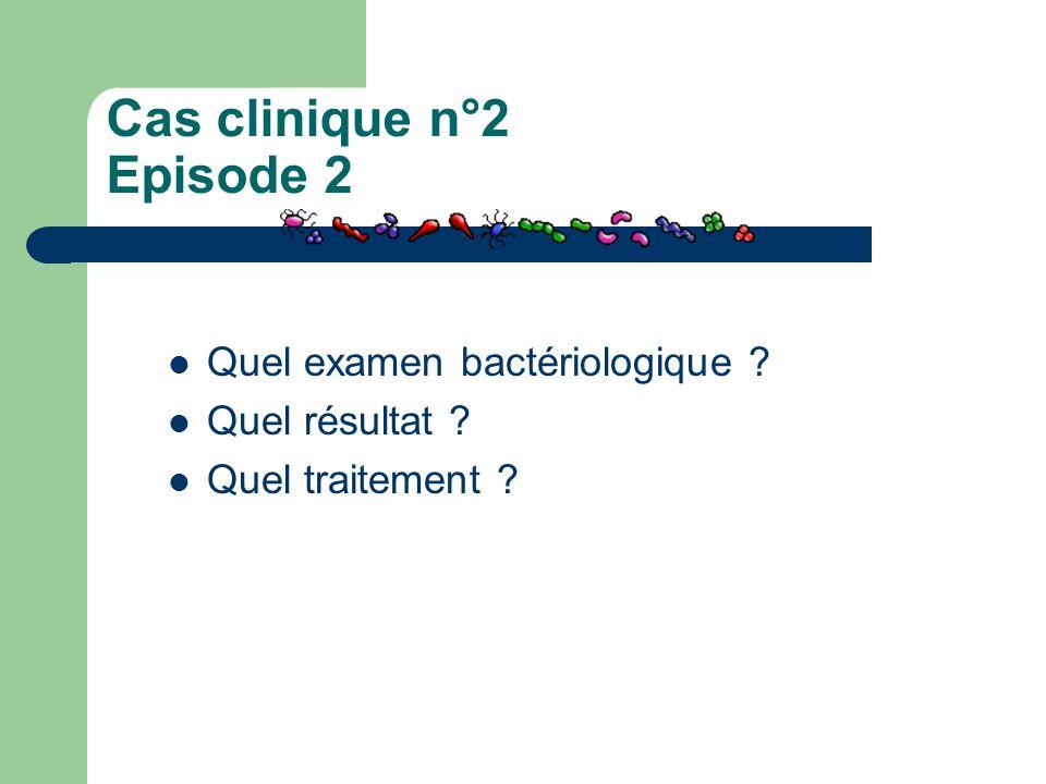 Cas clinique n°2 Episode 2 Quel examen bactériologique ? Quel résultat ? Quel traitement ?
