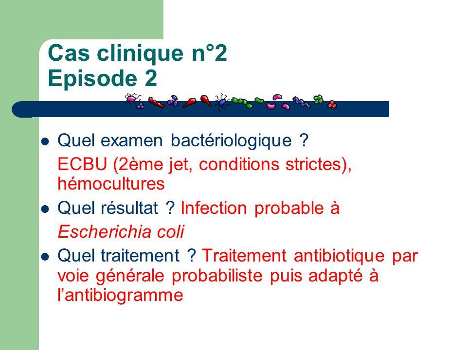 Cas clinique n°2 Episode 2 Quel examen bactériologique ? ECBU (2ème jet, conditions strictes), hémocultures Quel résultat ? Infection probable à Esche