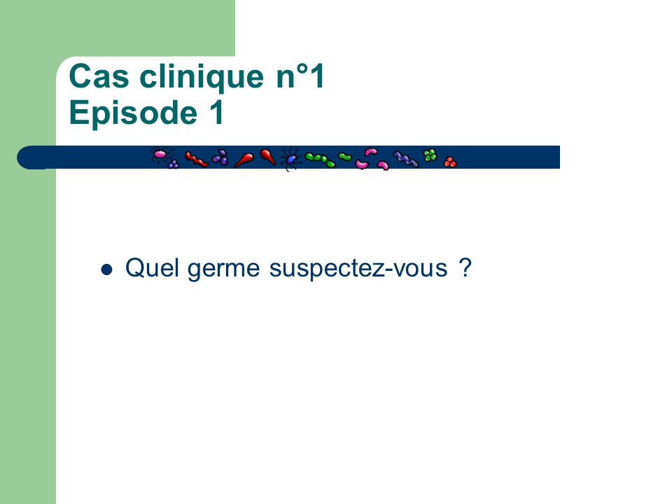Cas clinique n°1 Episode 1 Quel germe suspectez-vous ?