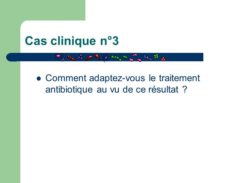 Cas clinique n°3 Comment adaptez-vous le traitement antibiotique au vu de ce résultat ?