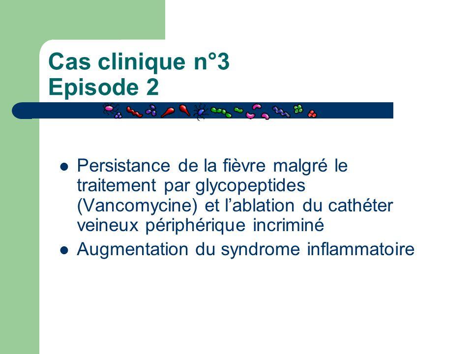 Cas clinique n°3 Episode 2 Persistance de la fièvre malgré le traitement par glycopeptides (Vancomycine) et l'ablation du cathéter veineux périphériqu