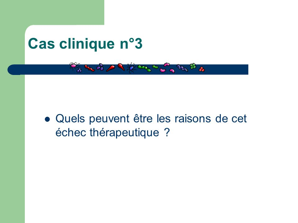 Cas clinique n°3 Quels peuvent être les raisons de cet échec thérapeutique ?
