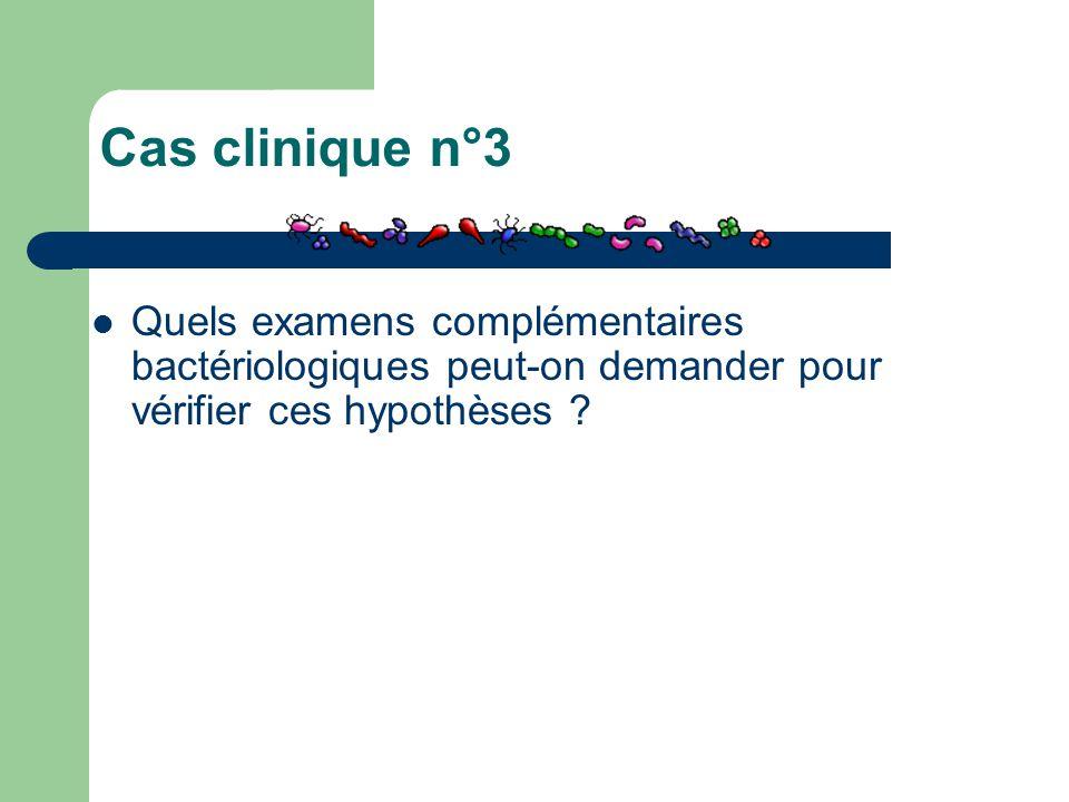 Cas clinique n°3 Quels examens complémentaires bactériologiques peut-on demander pour vérifier ces hypothèses ?