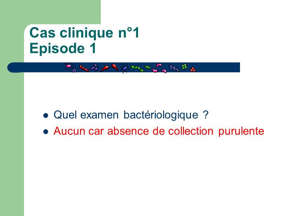 Cas clinique n°1 Episode 1 Quel examen bactériologique ? Aucun car absence de collection purulente