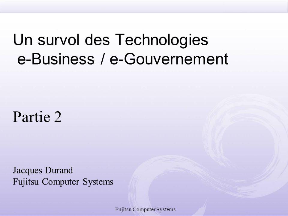 Fujitsu Computer Systems Un survol des Technologies e-Business / e-Gouvernement Partie 2 Jacques Durand Fujitsu Computer Systems