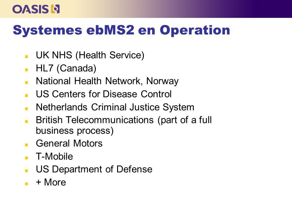 UK NHS (Health Service)‏ HL7 (Canada)‏ National Health Network, Norway US Centers for Disease Control Netherlands Criminal Justice System British Telecommunications (part of a full business process)‏ General Motors T-Mobile US Department of Defense + More Systemes ebMS2 en Operation