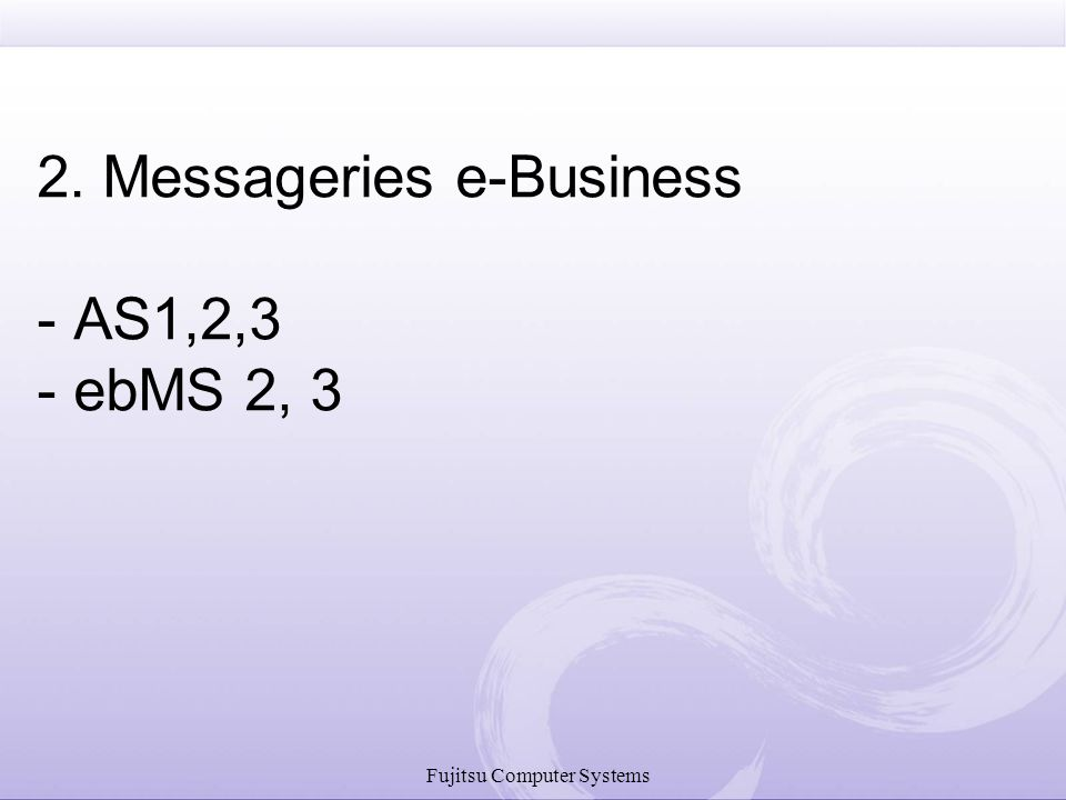 Fujitsu Computer Systems 2. Messageries e-Business - AS1,2,3 - ebMS 2, 3
