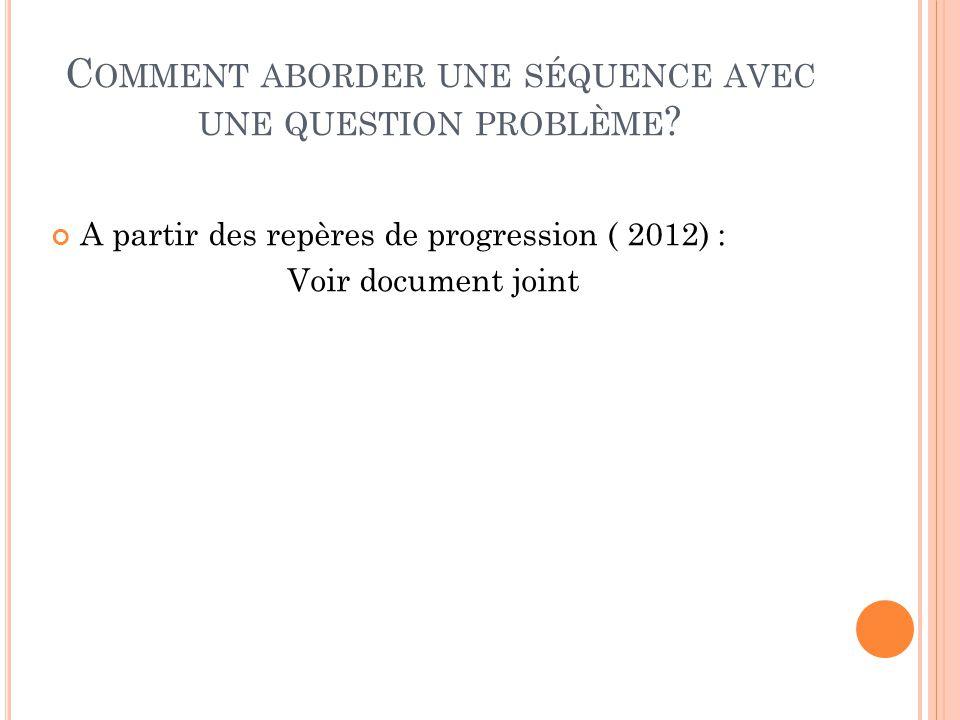 C OMMENT ABORDER UNE SÉQUENCE AVEC UNE QUESTION PROBLÈME ? A partir des repères de progression ( 2012) : Voir document joint