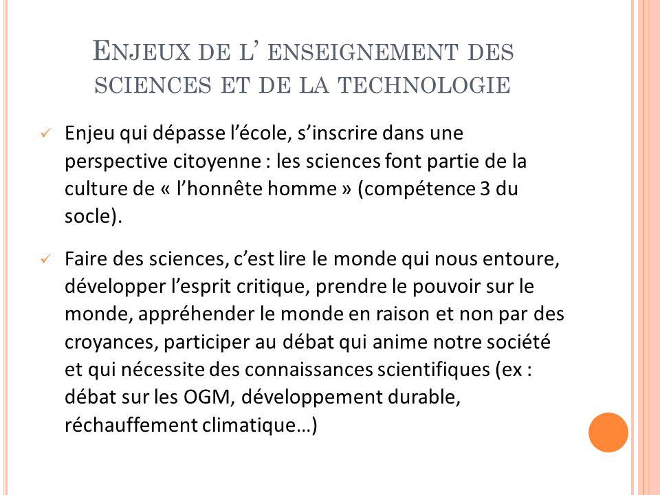 E NJEUX DE L ' ENSEIGNEMENT DES SCIENCES ET DE LA TECHNOLOGIE Enjeu qui dépasse l'école, s'inscrire dans une perspective citoyenne : les sciences font partie de la culture de « l'honnête homme » (compétence 3 du socle).