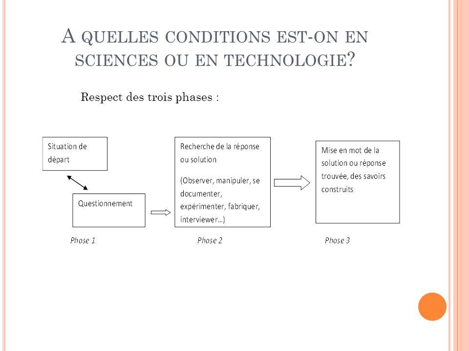 A QUELLES CONDITIONS EST - ON EN SCIENCES OU EN TECHNOLOGIE ? Respect des trois phases :